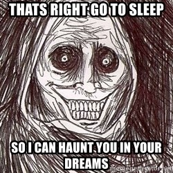 Never alone ghost - thats right go to sleep so i can haunt you in your dreams