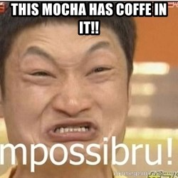 Impossibru Guy - this mocha has coffe in it!!