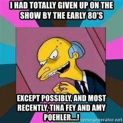 Mr. Burns - I had totally given up on the show by the early 80's except POSSIBLY, and most recently, Tina Fey and Amy Poehler....!