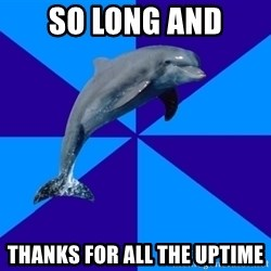 Drama Dolphin - so long and thanks for all the uptime