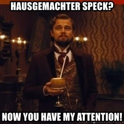 you had my curiosity dicaprio - Hausgemachter Speck? now you have my attention!