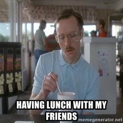 so i guess you could say things are getting pretty serious -  having lunch with my friends