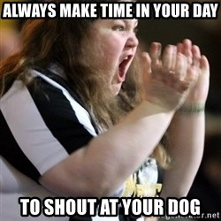 Screaming Fatty - always make time in your day to shout at your dog