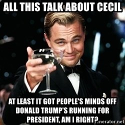 Gatsby_Cheers - all this talk about Cecil at least it got people's minds off donald trump's running for president, am i right?