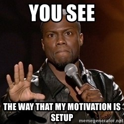 Kevin Hart - You see the way that my motivation is setup