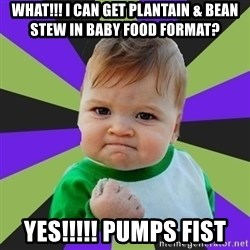 Victory baby meme - What!!! i can get plantain & bean stew in baby food format? YES!!!!! pumps fist