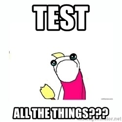 sad do all the things - TEST all the things???