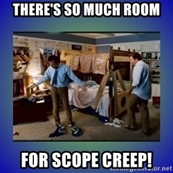 There's so much more room - There's so much room for scope creep!