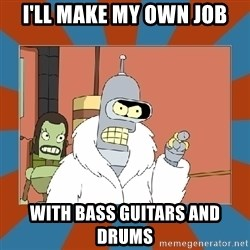 Blackjack and hookers bender - I'll make my own job with bass guitars and drums