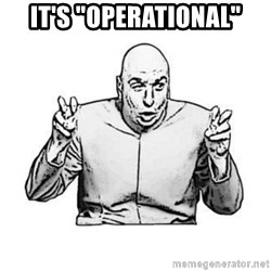 "Sceptical Dr. Evil - It's ""operational"""