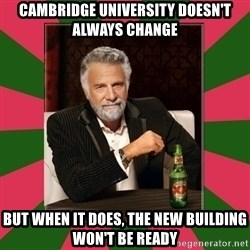 i dont usually - Cambridge University doesn't always change but when it does, the new building won't be ready