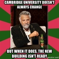 i dont usually - cambridge university doesn't always change but when it does, the new building isn't ready