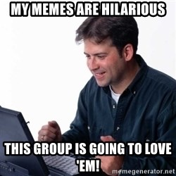 Net Noob - my memes are hilarious this group is going to love 'em!