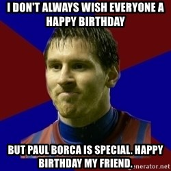Lionel Messi - I don't always wish everyone a happy birthday But paul borca is special. Happy birthday my friend.