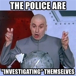 "Dr Evil meme - The police are  ""investigating"" themselves"