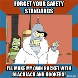 Blackjack and hookers bender - Forget your safety standards I'll make my own rocket with blackjack and hookers!