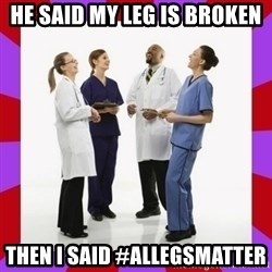 Doctors laugh - He said my leg is broken Then i said #allegsmatter