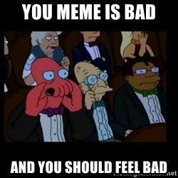 X is bad and you should feel bad - You meme is bad  and you should feel bad