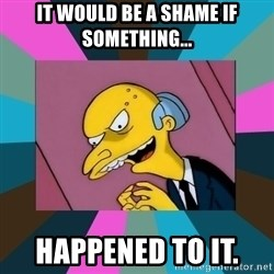 Mr. Burns - It would be a shame if something... Happened to it.