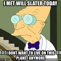 I Dont Want To Live On This Planet Anymore - I met will slater today i dont want to live on this planet anymore