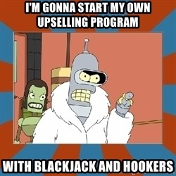 Blackjack and hookers bender - I'm gonna start my own upselling program with blackjack and hookers