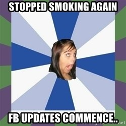 Annoying FB girl - stopped smoking again fb updates commence..