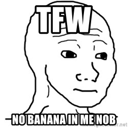 That Feel Guy - TFW No Banana in me nob