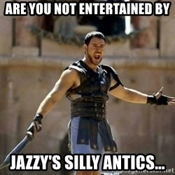 GLADIATOR - are you not entertained by Jazzy's silly antics...