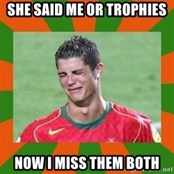 cristianoronaldo - she said me or trophies now i miss them both