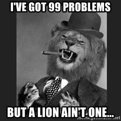 Gentleman Lion - I've Got 99 Problems But a Lion ain't one...