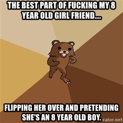Pedo Bear From Beyond - The best part of fucking my 8 year old girl friend....  Flipping her over and pretending she's an 8 year old boy.