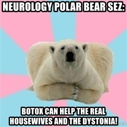 Perfection Polar Bear - Neurology polar bear sez: Botox can help the real housewives and the dystonia!
