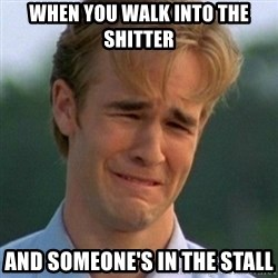 90s Problems - when you walk into the shitter and someone's in the stall