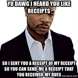 Xzibit - Yo Dawg I heard you like Receipts So I sent you a receipt of my receipt so you can send  me a receipt that you received  my dues