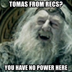 you have no power here - Tomas from recs? You have no power here