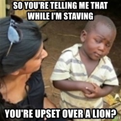 Skeptical african kid  - so you're telling me that while I'm staving You're upset over a lion?