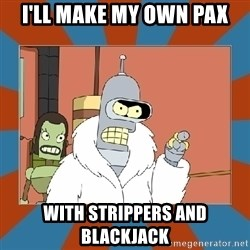 Blackjack and hookers bender - I'LL MAKE MY OWN PAX WITH STRIPPERS AND BLACKJACK