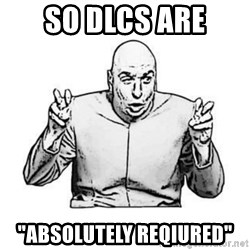 "Sceptical Dr. Evil - SO Dlcs are ""absolutely reqiured"""