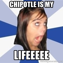 Dumb girl 1 - CHIPOTLE IS MY LIFEEEEE
