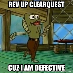 Rev Up Those Fryers - REV up clearquest cuz i am defective