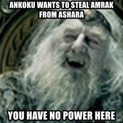 you have no power here - Ankoku wants to steal Amrak from Ashara you have no power here