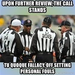 NFL Ref Meeting - UPON FURTHER REVIEW, THE CALL STANDS TU QUOQUE FALLACY, OFF SETTING PERSONAL FOULS