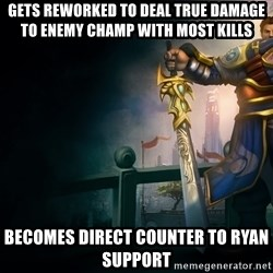 Garen - Gets reworked to deal True damage to enemy champ with most kills Becomes direct counter to Ryan Support