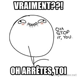 oh stop it you guy - Vraiment??! Oh arrêtes, toi