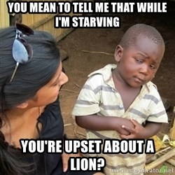 Skeptical 3rd World Kid - You mean to tell me that while I'm starving You're upset about a lion?