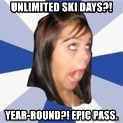 Dumb girl 1 - Unlimited Ski Days?! Year-round?! Epic Pass.