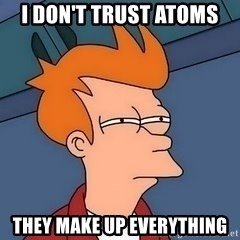 Fry squint - I DON'T TRUST ATOMS THEY MAKE UP EVERYTHING
