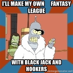 Blackjack and hookers bender - I'll make my own      Fantasy League with Black Jack and Hookers