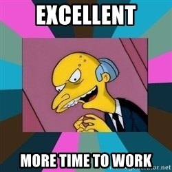 Mr. Burns - EXCELLENT MORE TIME TO WORK