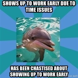 Dyscalculic Dolphin - Shows up to work early due to time issues Has been chastised about showing up to work early